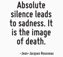 Absolute silence leads to sadness. It is the image of death. by Quotr