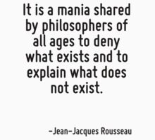 It is a mania shared by philosophers of all ages to deny what exists and to explain what does not exist. by Quotr