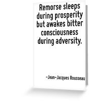 Remorse sleeps during prosperity but awakes bitter consciousness during adversity. Greeting Card