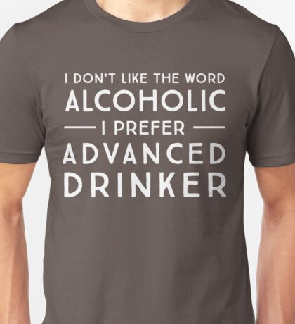 I don't like the word alcoholic. I prefer advanced drinker Unisex T-Shirt