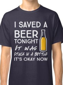 I saved a beer tonight. It was stuck in a bottle. It's okay now Classic T-Shirt