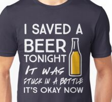 I saved a beer tonight. It was stuck in a bottle. It's okay now Unisex T-Shirt