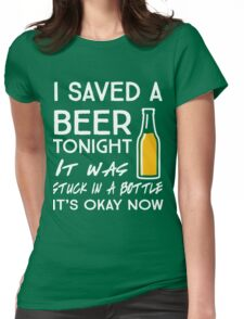 I saved a beer tonight. It was stuck in a bottle. It's okay now Womens Fitted T-Shirt