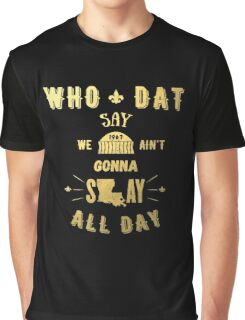 WHO DAT SAY WE AIN'T GONNA SLAY ALL DAY Graphic T-Shirt