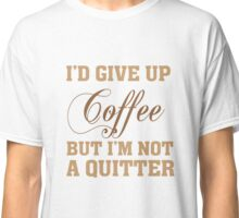 I'd give up Coffee - Not A Quitter - T Shirt Classic T-Shirt
