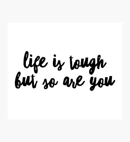 Life is Tough But So Are You Photographic Print