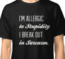 I'm Allergic to Stupidity, I break out in Sarcasm Funny Shirt Classic T-Shirt