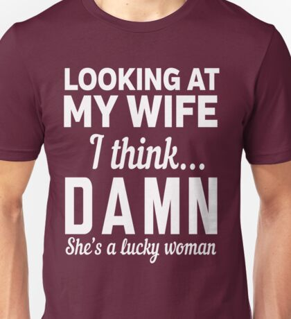 Looking at my wife I think DAMN she's a lucky woman Unisex T-Shirt
