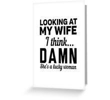Looking at my wife I think DAMN she's a lucky woman Greeting Card