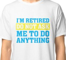 I'm Retired Do not ask me to do anything Funny T Shirt Classic T-Shirt