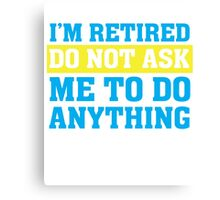 I'm Retired Do not ask me to do anything Funny T Shirt Canvas Print