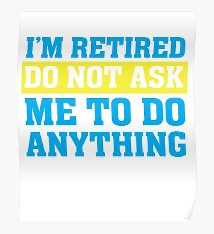 I'm Retired Do not ask me to do anything Funny T Shirt Poster