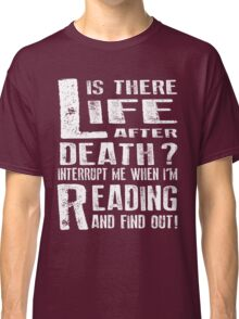 Life Is There After Death? Interrupt Me When I'm Reading And Find Out! Classic T-Shirt