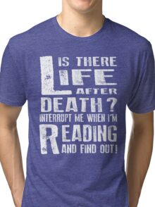 Life Is There After Death? Interrupt Me When I'm Reading And Find Out! Tri-blend T-Shirt