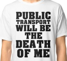 PUBLIC TRANSPORT WILL BE THE DEATH OF ME Classic T-Shirt