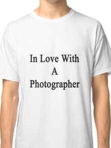 In Love With A Photographer  Classic T-Shirt
