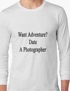 Want Adventure? Date A Photographer  Long Sleeve T-Shirt