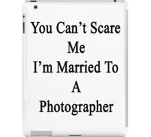 You Can't Scare Me I'm Married To A Photographer  iPad Case/Skin