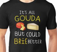 It's All Gouda But Could Brie Better Unisex T-Shirt