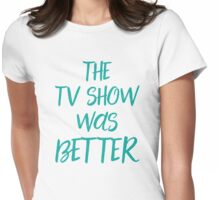 The TV show was better! Womens Fitted T-Shirt