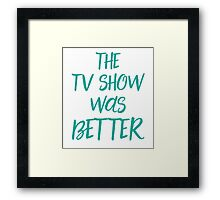 The TV show was better! Framed Print