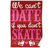 We can't Date if u don't Skate Poster