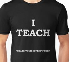 Teacher  - I Teach What's Your Superpower T-shirts Unisex T-Shirt