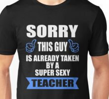 Teacher  - Sorry This Guy Is Already Taken By A Super Sexy Teacher T-shirts Unisex T-Shirt