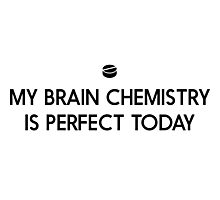 My brain chemistry is perfect today Photographic Print