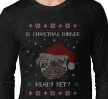 is christmas dinner ready yet? - ugly sweater Long Sleeve T-Shirt