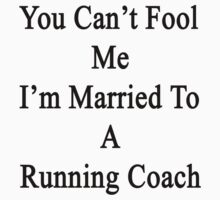 You Can't Fool Me I'm Married To A Running Coach  by supernova23