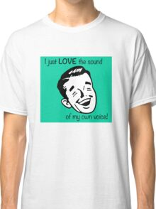 I just LOVE the sound of my own voice! Classic T-Shirt