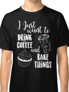 I Just Want To Drink Coffee & Bake Things Classic T-Shirt