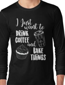 I Just Want To Drink Coffee & Bake Things Long Sleeve T-Shirt