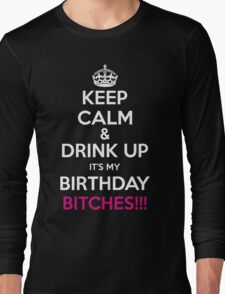 Keep Calm And Drink Up Its My Birthday Bitches Long Sleeve T-Shirt