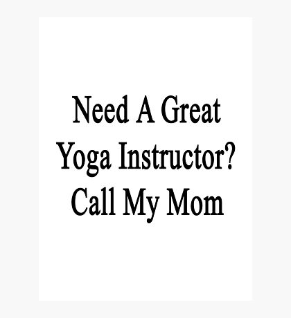 Need A Great Yoga Instructor? Call My Mom  Photographic Print