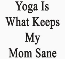 Yoga Is What Keeps My Mom Sane  by supernova23