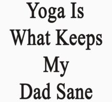 Yoga Is What Keeps My Dad Sane  by supernova23