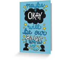 Maybe Okay Will Be Our Always Greeting Card
