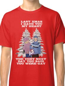 Last Christmas I Gave You My Heart - The Very Next Day You Said You Were Gay! Classic T-Shirt