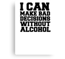 I can make bad decisions without alcohol Canvas Print