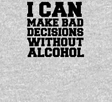 I can make bad decisions without alcohol Unisex T-Shirt