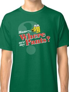 Honey, Where Are My Pants? Classic T-Shirt