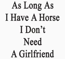 As Long As I Have A Horse I Don't Need A Girlfriend  by supernova23