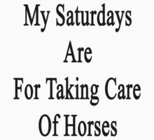 My Saturdays Are For Taking Care Of Horses  by supernova23