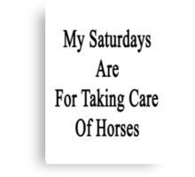 My Saturdays Are For Taking Care Of Horses  Canvas Print