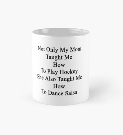 Not Only My Mom Taught Me How To Play Hockey She Also Taught Me How To Dance Salsa  Mug