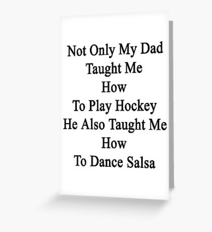Not Only My Dad Taught Me How To Play Hockey He Also Taught Me How To Dance Salsa  Greeting Card