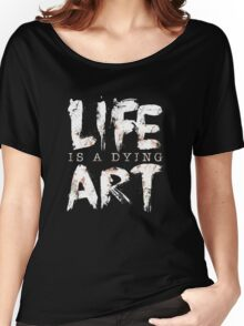 Life Is A Dying Art Women's Relaxed Fit T-Shirt