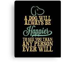 A Dog Will Always Be Happier To See You Than Any Person Ever Wil Canvas Print